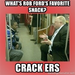 Rob Ford - What's rob ford's favorite snack? Crack ers