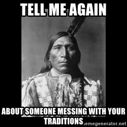 Native american - tell me again about someone messing with your traditions