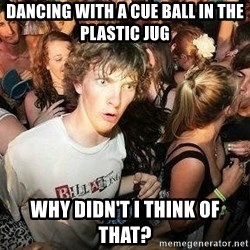-Sudden Clarity Clarence - dancing with a cue ball in the plastic jug why didn't I think of that?
