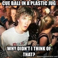 -Sudden Clarity Clarence - cue ball in a plastic jug why didn't i think of that?