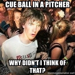 -Sudden Clarity Clarence - cue ball in a pitcher why didn't I think of that?