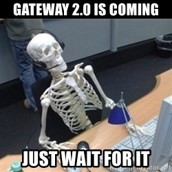 Skeleton computer - Gateway 2.0 is coming just wait for it