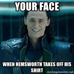creepy smile loki - YOur face when Hemsworth takes off his shirt