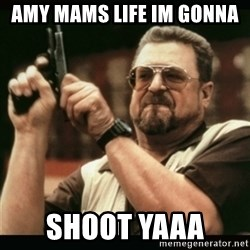 am i the only one around here - amy mams life im gonna  shoot yaaa