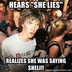 "-Sudden Clarity Clarence - hears ""she lies"" realizes she was saying sheli!!"