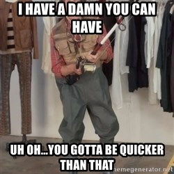 Caught you a dollar - I have a damn you can have Uh oh...you gotta be quicker than that