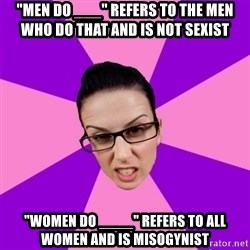 "Privilege Denying Feminist - ""men do ___"" refers to the men who do that and is not sexist ""women do ____"" refers to all women and is misogynist"