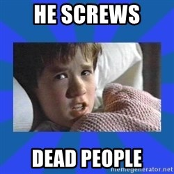 i see dead people - He screws  dead people