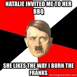 Advice Hitler - NAtalie Invited me to her BBQ She likes the way I burn the Franks
