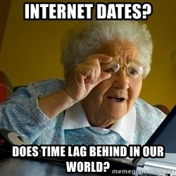 Internet Grandma Surprise - internet dates? does time lag behind in our world?