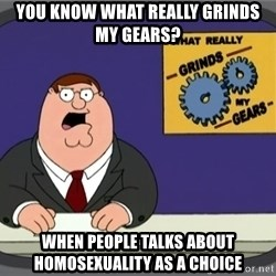 What really grinds my gears - You know what really grinds my gears? When people talks about homosexuality as a chOICE