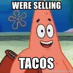 Happily Oblivious Patrick - were selling tacos
