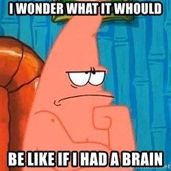 Patrick Wtf? - i wonder what it whould be like if i had a brain