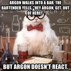 "Chemistry Cat - Argon walks into a bar. The bartender yells, ""hey argon, get  out of here!"" But argon doesn't react."