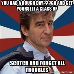 Jack McCoy - You had a rough day???GO AND GET YOURSELF A GLASS OF   scotch and forget all troubles