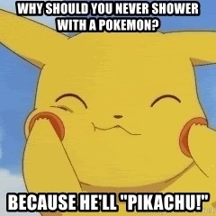 """uber happy pikachu - Why should you never shower with a pokemon? Because He'll """"Pikachu!"""""""