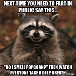 "evil raccoon - next time you need to fart in public say this... ""Do i smell popcorn?"" then watch everyone take a deep breath"