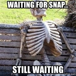 Waiting skeleton meme - waiting for snap... still waiting