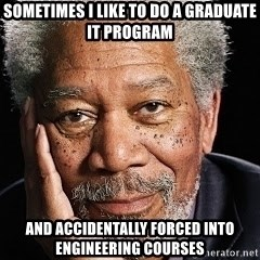 Morgan Freeman = Fisherman - Sometimes I like to Do a Graduate IT Program AND accidentally Forced into engineering courses