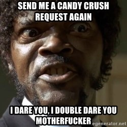 Samuel Jack Pulp Fiction - Send me a candy crush request again i dare you, i double dare you motherfucker