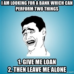 Laughing Man - I am looking for a bank which can perform two things 1. Give me loaN                            2. then leave me alone
