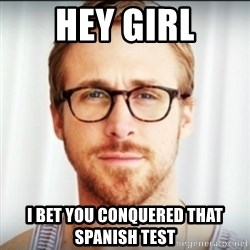 Ryan Gosling Hey Girl 3 - Hey girl I bet you conquered that spanish test