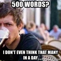 The Lazy College Senior - 500 words? i don't even think that many in a day