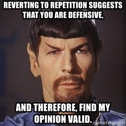 evil spock - Reverting to repetition suggests that you are defensive, and therefore, find my opinion valid.