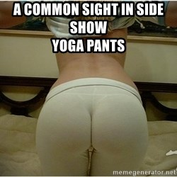 Clubbing Yoga Pants - A COMMON SIGHT IN SIDE SHOW                                             Yoga Pants