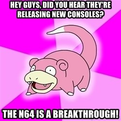 Slowpoke - hey guys, Did you hear they're releasing new consoles? the n64 is a breakthrough!