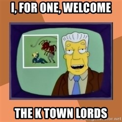 New Overlords - I, for one, welcome  the k town lords