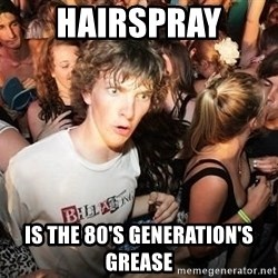Sudden Realization Ralph - hairspray is the 80's generation's grease
