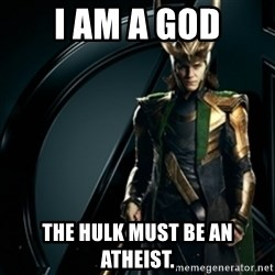 Loki - i am a god the hulk must be an atheist.