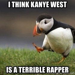 Unpopular Opinion Puffin - I think kanye west is a terrible rapper