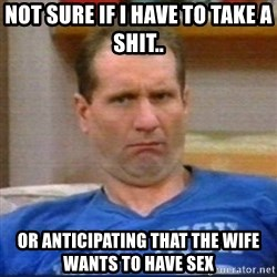 Al Bundy - not sure if i have to take a shit.. or anticipating that the wife wants to have sex