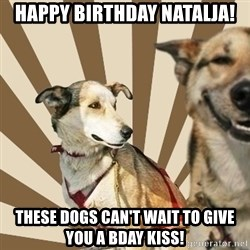 Stoner dogs concerned friend - HAPPY BIRTHDAY NATALJA! THESE DOGS CAN'T WAIT TO GIVE YOU A BDAY KISS!