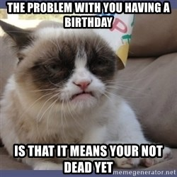Birthday Grumpy Cat - The problem with you having a birthday is that it means your not dead yet