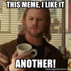 Thor ANOTHER - This Meme, I like it Another!