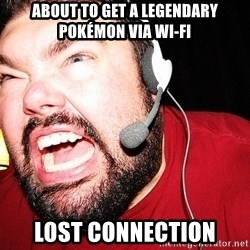 Angry Gamer - about to get a legendary pokémon via wi-fi lost connection