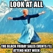 Look at all these - look at all the black friday sales events i'll attend next week