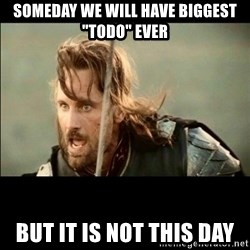 "There will come a day but it is not this day - SOMEDAY WE WILL HAVE BIGGEST ""TODO"" EVER BUT IT IS NOT THIS DAY"