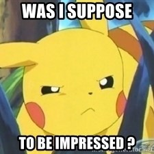 Unimpressed Pikachu - was i suppose  to be impressed ?