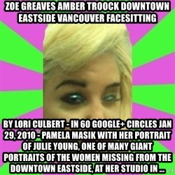 Manda Please! - ZOE GREAVES AMBER TROOCK downtown eastside vancouver facesitting by Lori Culbert - in 60 Google+ circles Jan 29, 2010 - Pamela Masik with her portrait of Julie Young, one of many giant portraits of the women missing from the Downtown Eastside, at her studio in ...