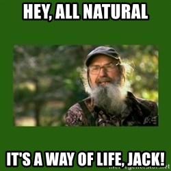 Si Robertson - Hey, All Natural It's a way of life, jack!