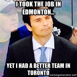 Dallas Eakins - I took the job in edmonton... yet i had a better team in toronto
