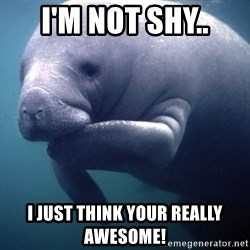 fat positive manatee - I'm not shy.. I just think your really awesome!