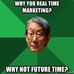 High Expectations Asian Father - Why you Real Time Marketing? Why not Future Time?