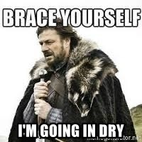 meme Brace yourself -  i'm going in dry