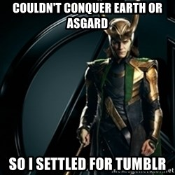 Loki - Couldn't conquer earth or asgard so i settled for tumblr