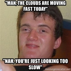 """Stoner Stanley - """"man, the clouds are moving fast today"""" """"Nah, you're just looking too slow"""""""